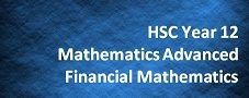 HSC Year 12 Mathematics Advanced – Financial Mathematics