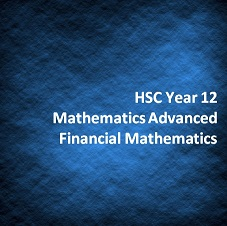 HSC Year 12 Mathematics Advanced Financial Mathematics