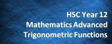 HSC Year 12 Mathematics Advanced – Trigonometric Functions