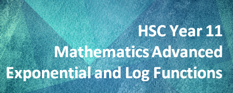 HSC Year 11 Mathematics Advanced – Exponential and Logarithmic Functions