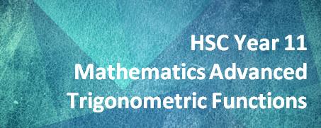 HSC Year 11 Mathematics Advanced – Trigonometric Functions