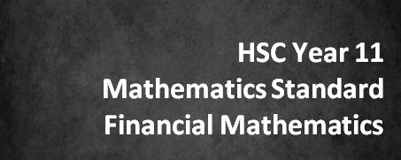 HSC Year 11 Mathematics Standard – Financial Mathematics