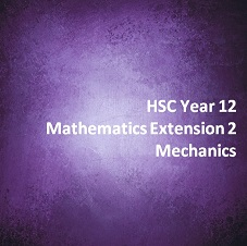 HSC Year 12 Mathematics Extension 2 Mechanics