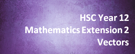 HSC Year 12 Mathematics Extension 2 – Vectors