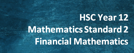 HSC Year 12 Mathematics Standard 2 – Financial Mathematics