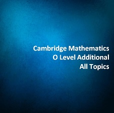Cambridge Mathematics O Level Additional - All Topics
