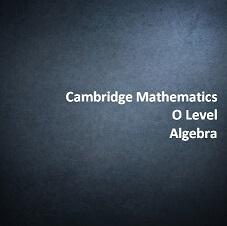 Cambridge Mathematics O Level - Algebra