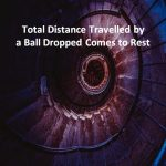 Total Distance Travelled by a Ball Dropped Comes to Rest