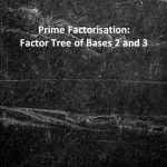 Prime Factorisation Factor Tree of Bases 2 and 3